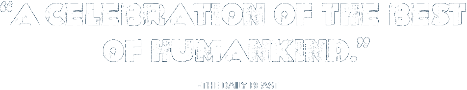 'A celebration of the best of humankind.' — The Daily Beast