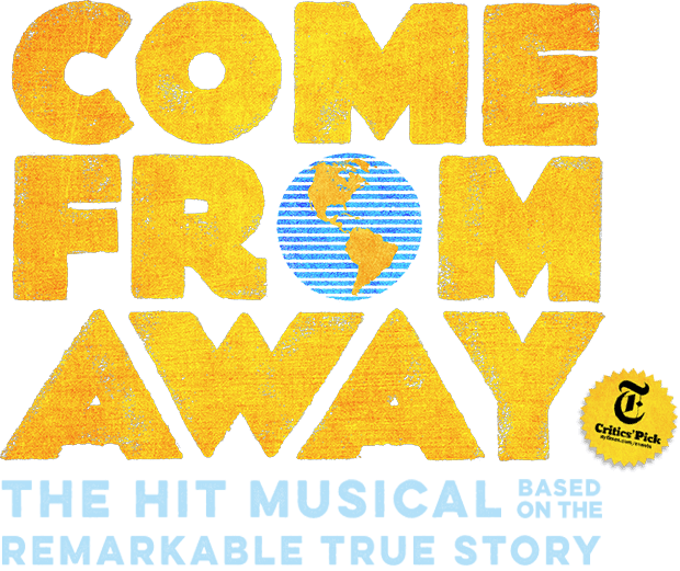 COME FROM AWAY: THE HIT MUSICAL BASED ON THE REMARKABLE TRUE STORY NEW YORK TIMES CRITICS' PICK