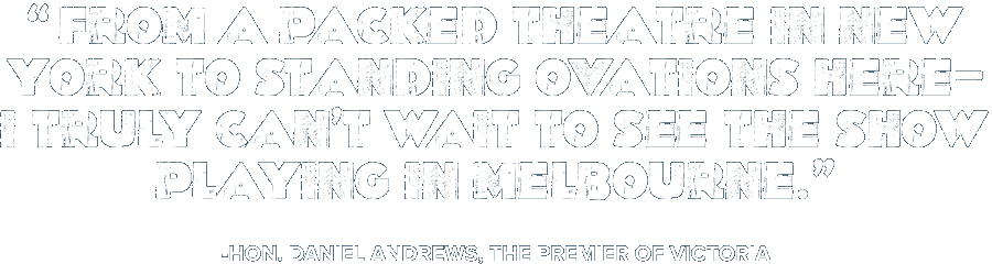 'From a packed theatre in New York to standing ovations here—I truly can't wait to see the show playing in Melbourne.' -Hon. Daniel Andrews, The Premier of Victoria