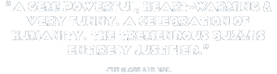 'A gem! Powerful, heart-warming & very funny. A celebration of humanity. The tremendous buzz is entirely justified.' -The Globe and Mail
